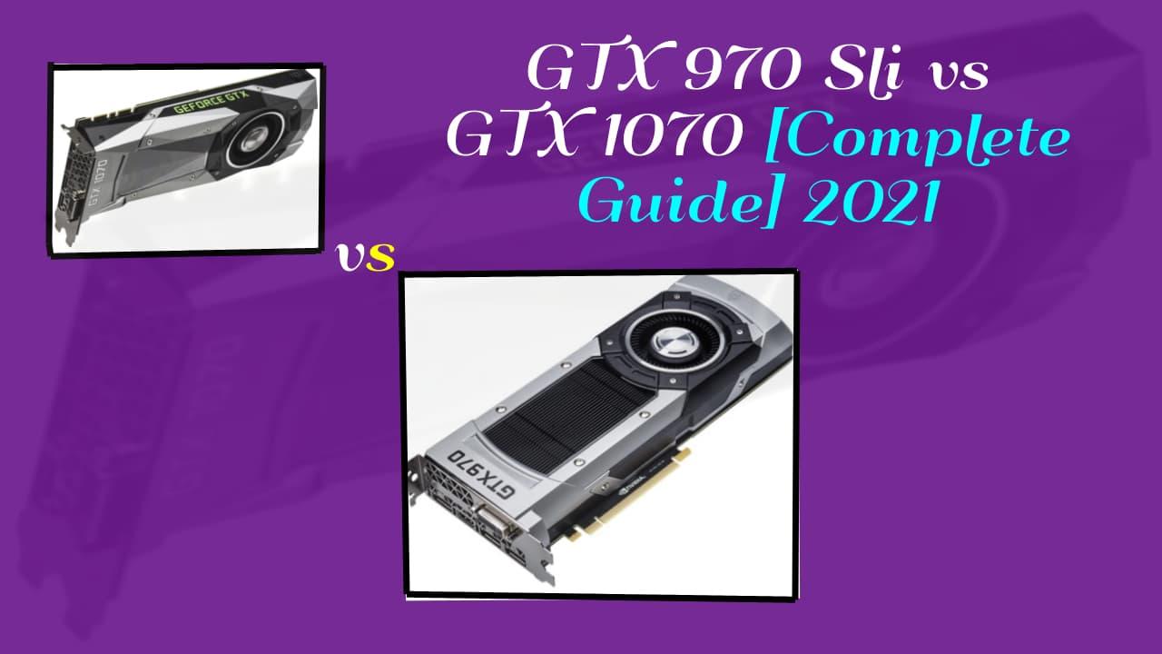 GTX 970 Sli vs GTX 1070 [Complete Guide] 2021